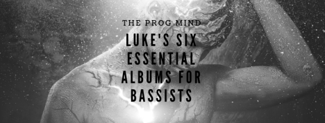 Luke's Six Essential Albums For Bassists | The PROG Mind